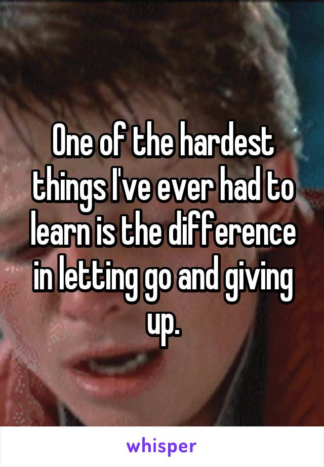 One of the hardest things I've ever had to learn is the difference in letting go and giving up.