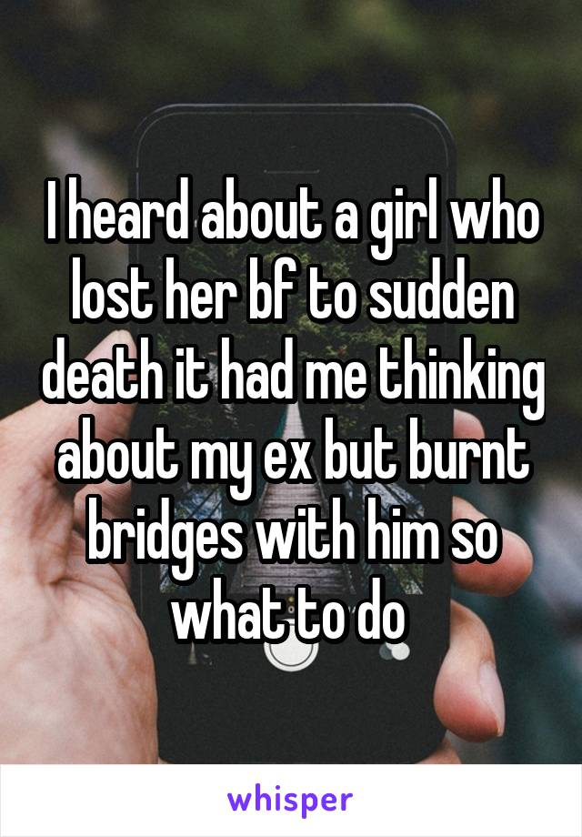 I heard about a girl who lost her bf to sudden death it had me thinking about my ex but burnt bridges with him so what to do
