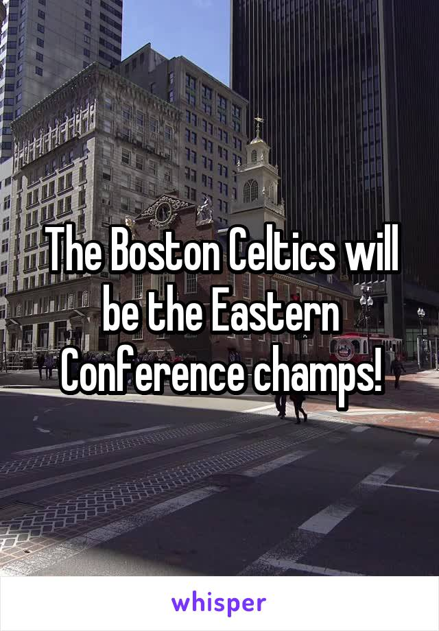 The Boston Celtics will be the Eastern Conference champs!