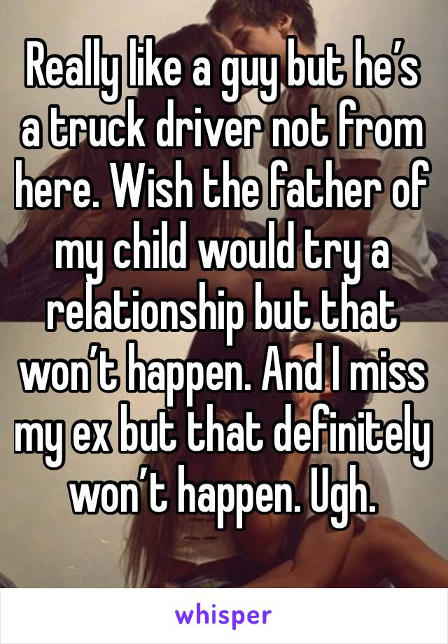 Really like a guy but he's a truck driver not from here. Wish the father of my child would try a relationship but that won't happen. And I miss my ex but that definitely won't happen. Ugh.