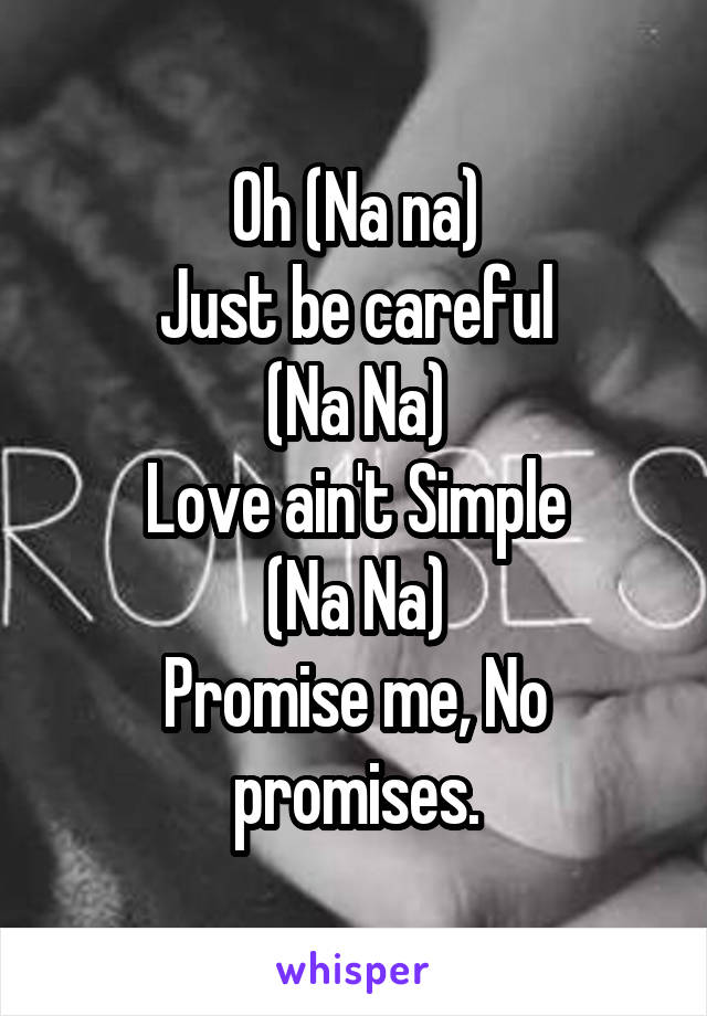 Oh (Na na) Just be careful (Na Na) Love ain't Simple (Na Na) Promise me, No promises.