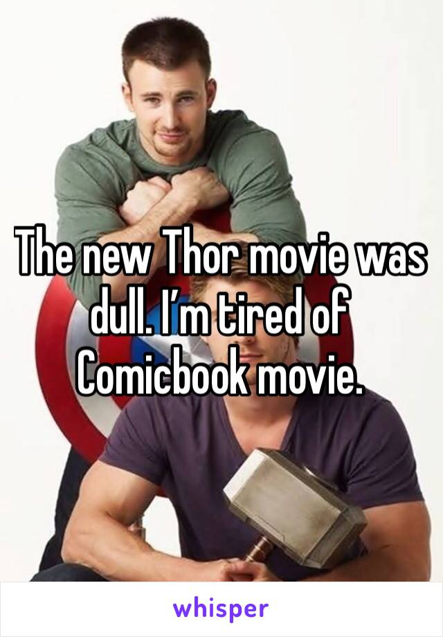 The new Thor movie was dull. I'm tired of Comicbook movie.