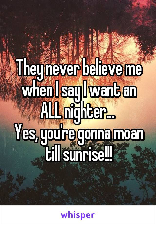 They never believe me when I say I want an ALL nighter...  Yes, you're gonna moan till sunrise!!!