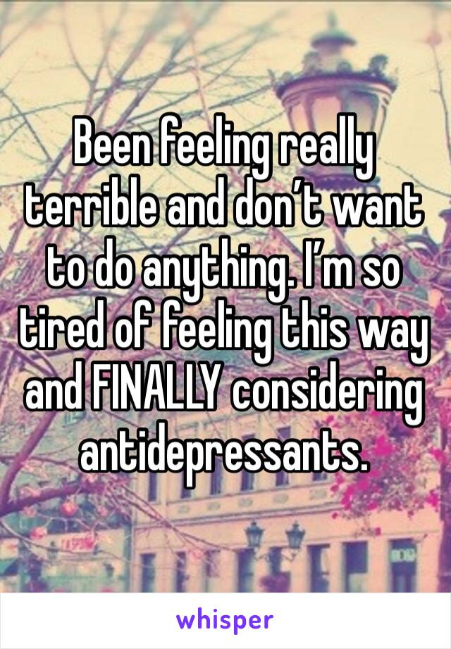 Been feeling really terrible and don't want to do anything. I'm so tired of feeling this way and FINALLY considering antidepressants.