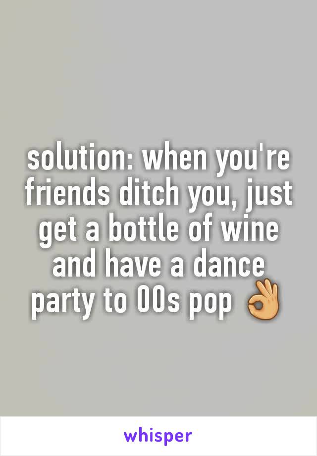 solution: when you're friends ditch you, just get a bottle of wine and have a dance party to 00s pop 👌