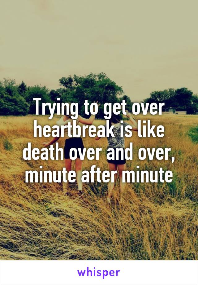 Trying to get over heartbreak is like death over and over, minute after minute