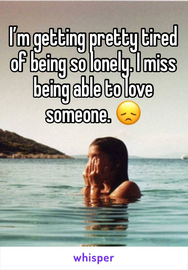 I'm getting pretty tired of being so lonely. I miss being able to love someone. 😞