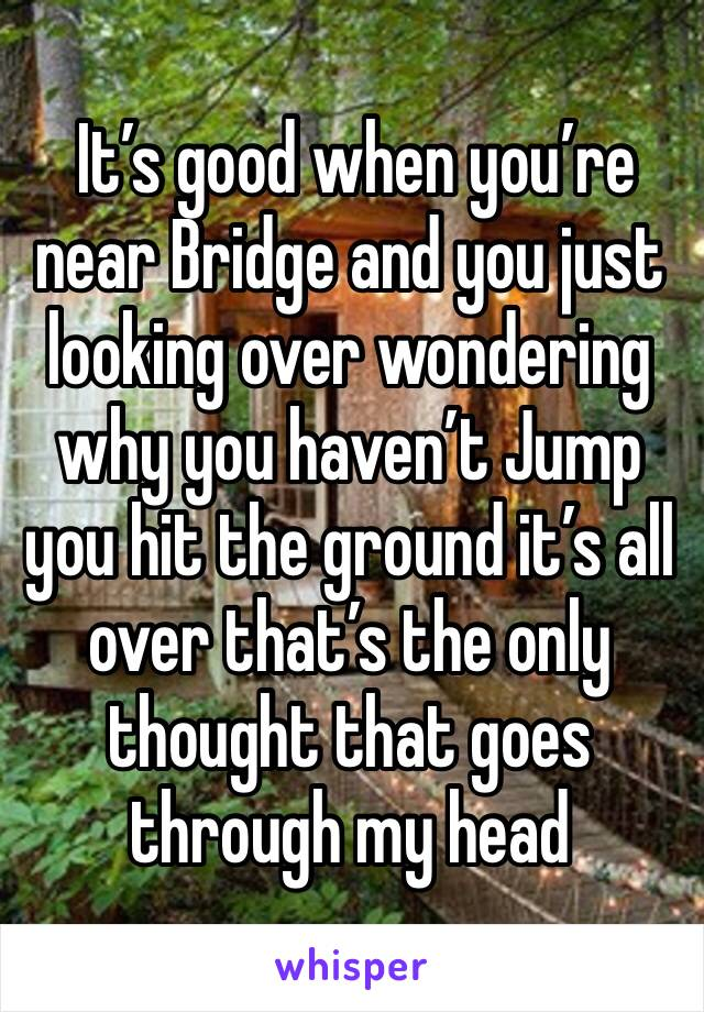 It's good when you're near Bridge and you just looking over wondering why you haven't Jump you hit the ground it's all over that's the only thought that goes through my head