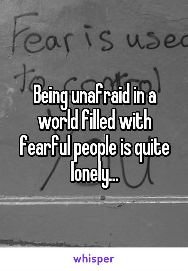 Being unafraid in a world filled with fearful people is quite lonely...