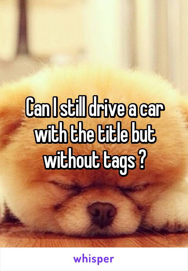 Can I still drive a car with the title but without tags ?