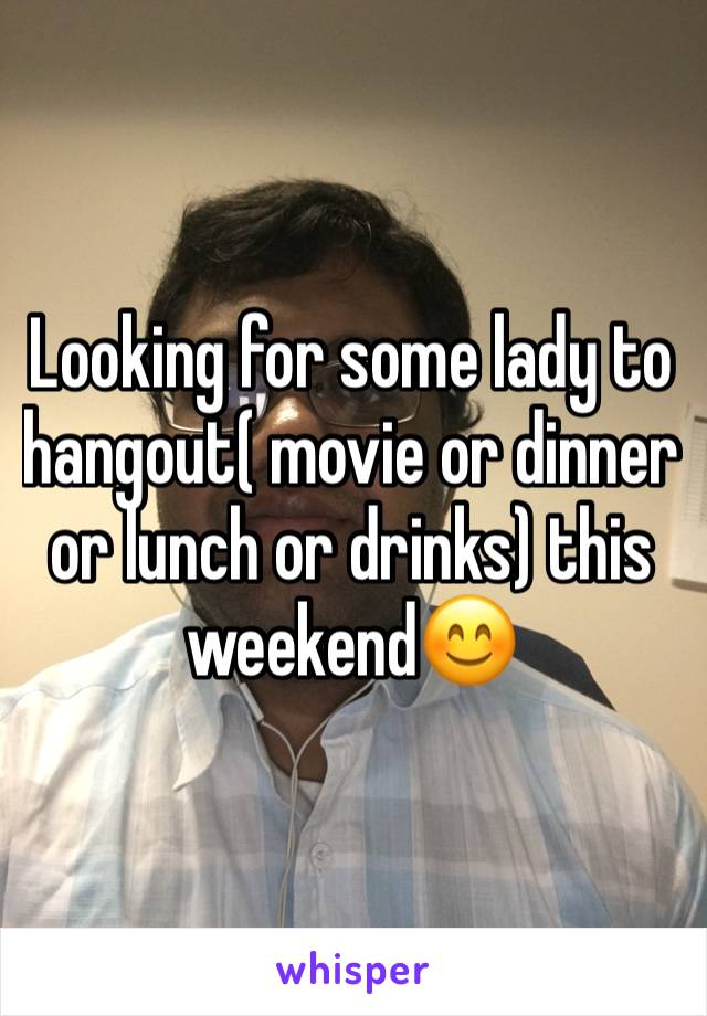 Looking for some lady to hangout( movie or dinner or lunch or drinks) this weekend😊