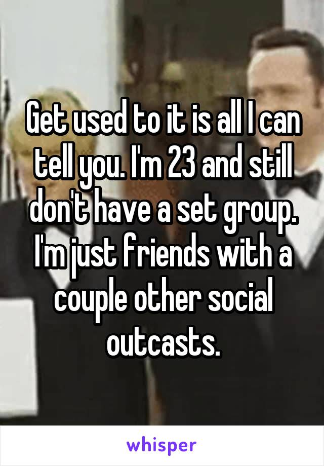 Get used to it is all I can tell you. I'm 23 and still don't have a set group. I'm just friends with a couple other social outcasts.