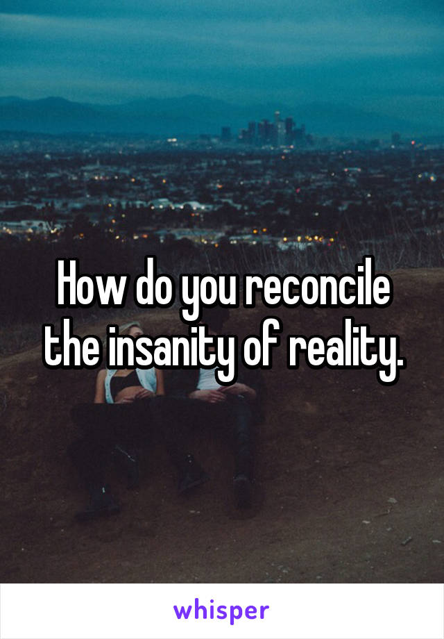 How do you reconcile the insanity of reality.