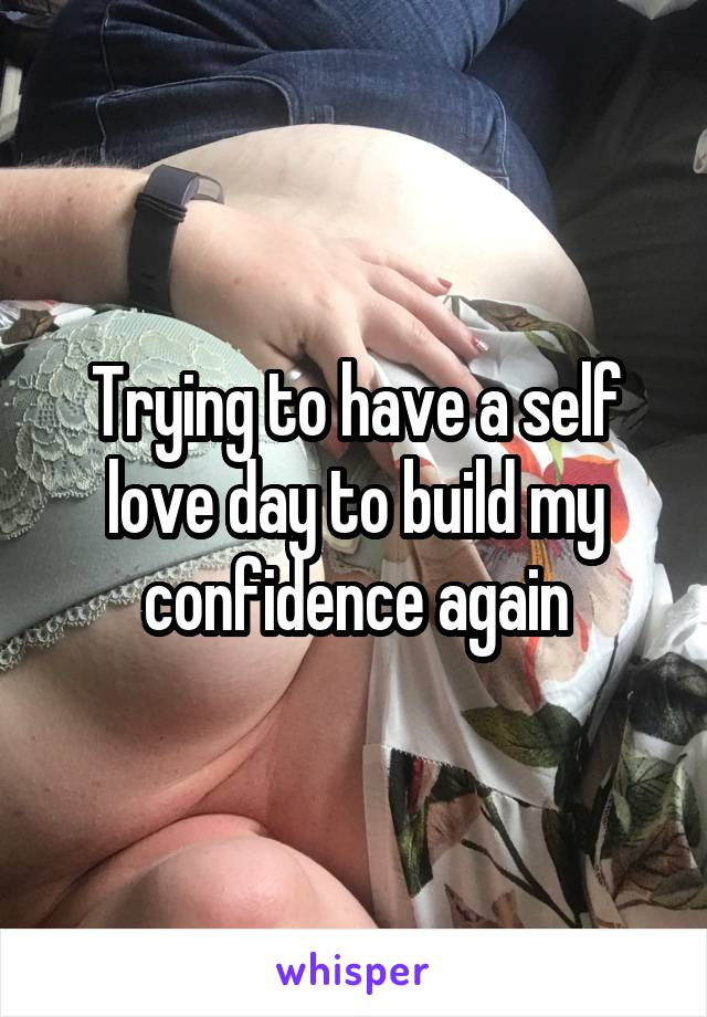 Trying to have a self love day to build my confidence again
