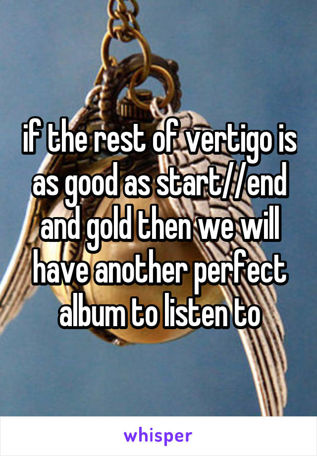 if the rest of vertigo is as good as start//end and gold then we will have another perfect album to listen to