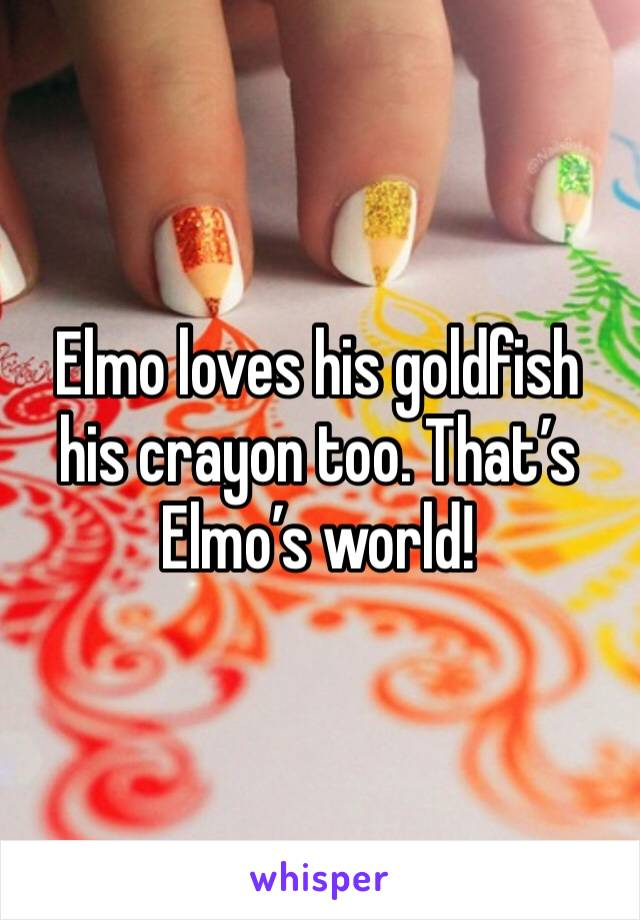 Elmo loves his goldfish his crayon too. That's Elmo's world!