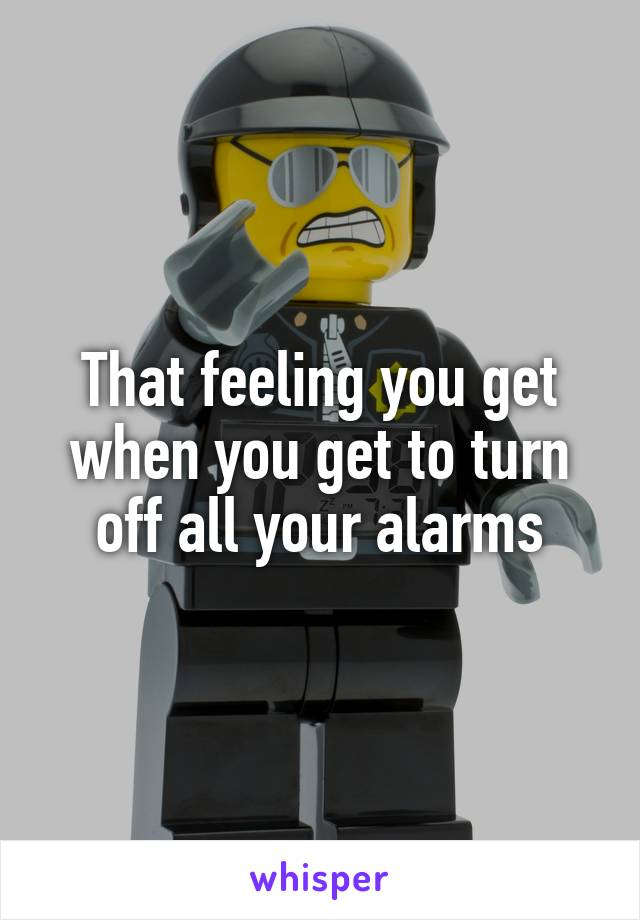 That feeling you get when you get to turn off all your alarms