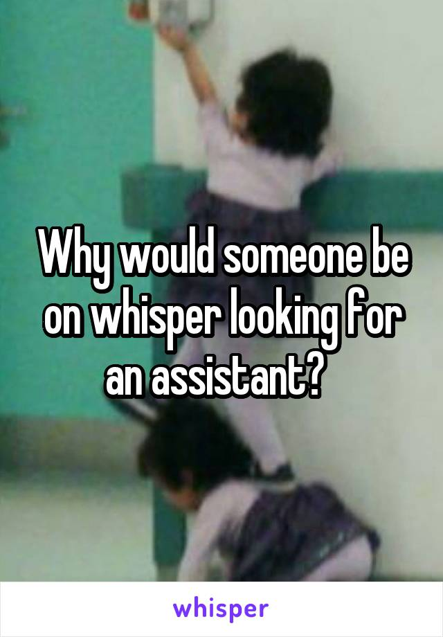 Why would someone be on whisper looking for an assistant?