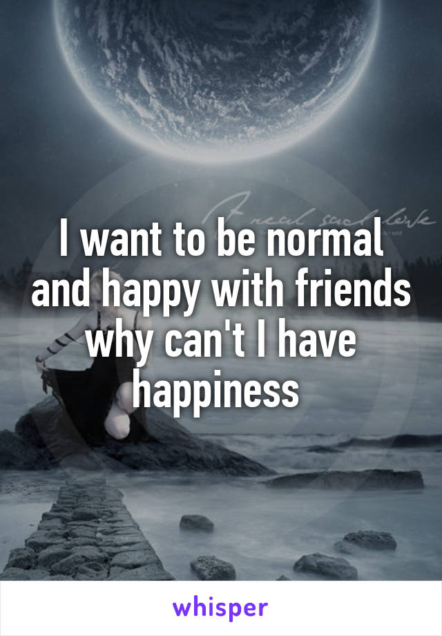 I want to be normal and happy with friends why can't I have happiness