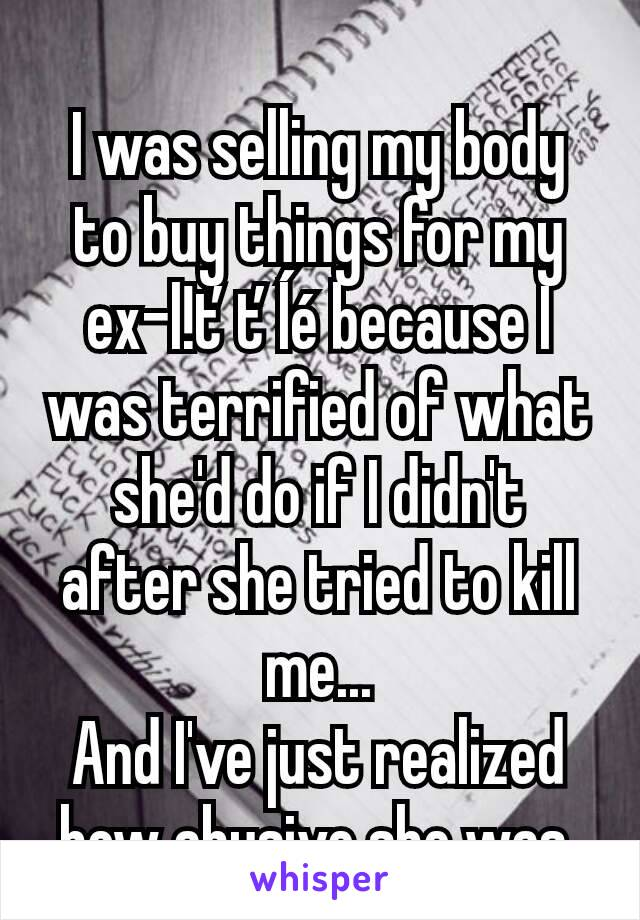 I was selling my body to buy things for my ex-l!ťťĺé because I was terrified of what she'd do if I didn't after she tried to kill me... And I've just realized how abusive she was.