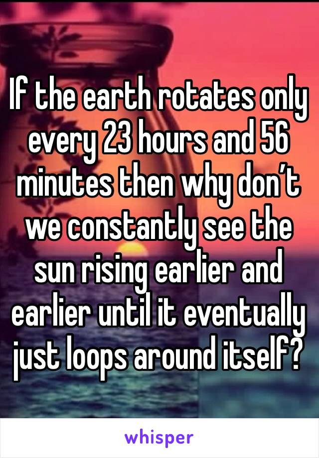 If the earth rotates only every 23 hours and 56 minutes then why don't we constantly see the sun rising earlier and earlier until it eventually just loops around itself?