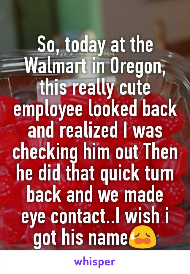 So, today at the Walmart in Oregon, this really cute employee looked back and realized I was checking him out Then he did that quick turn back and we made eye contact..I wish i got his name😥