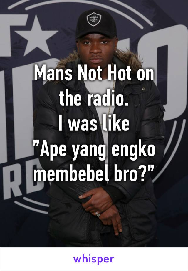 "Mans Not Hot on the radio.  I was like ""Ape yang engko membebel bro?"""