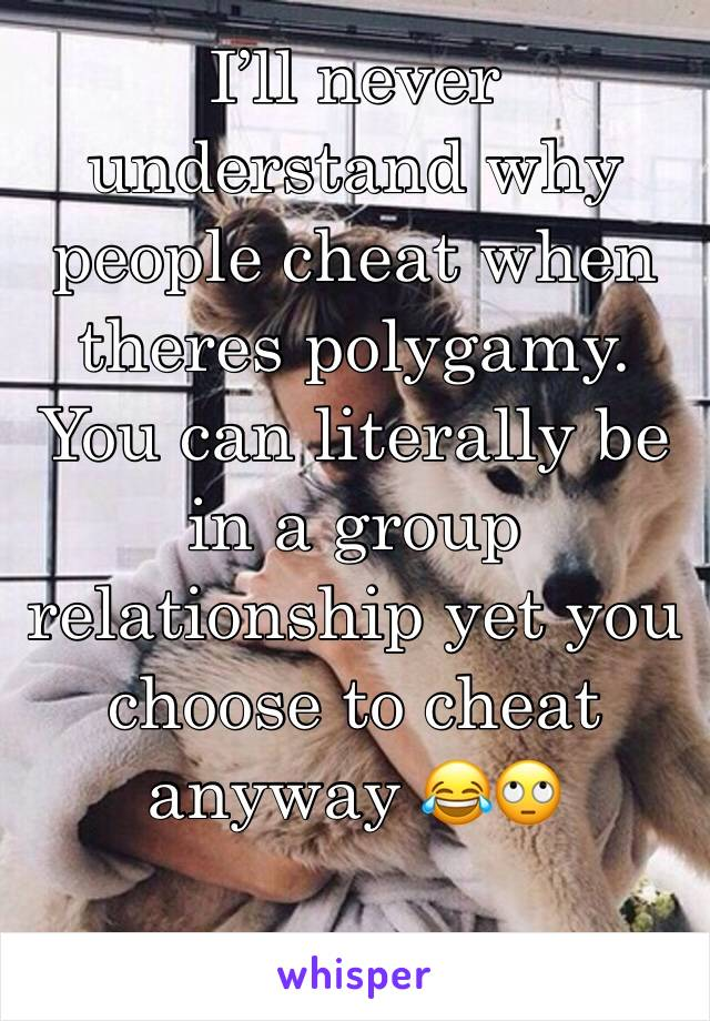 I'll never understand why people cheat when theres polygamy. You can literally be in a group relationship yet you choose to cheat anyway 😂🙄