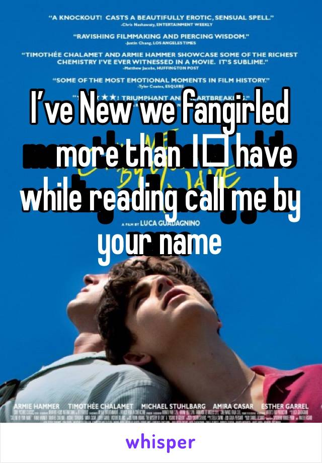 I've New we fangirled more than I️ have while reading call me by your name