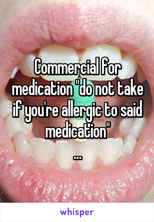 "Commercial for medication ""do not take if you're allergic to said medication"" ..."