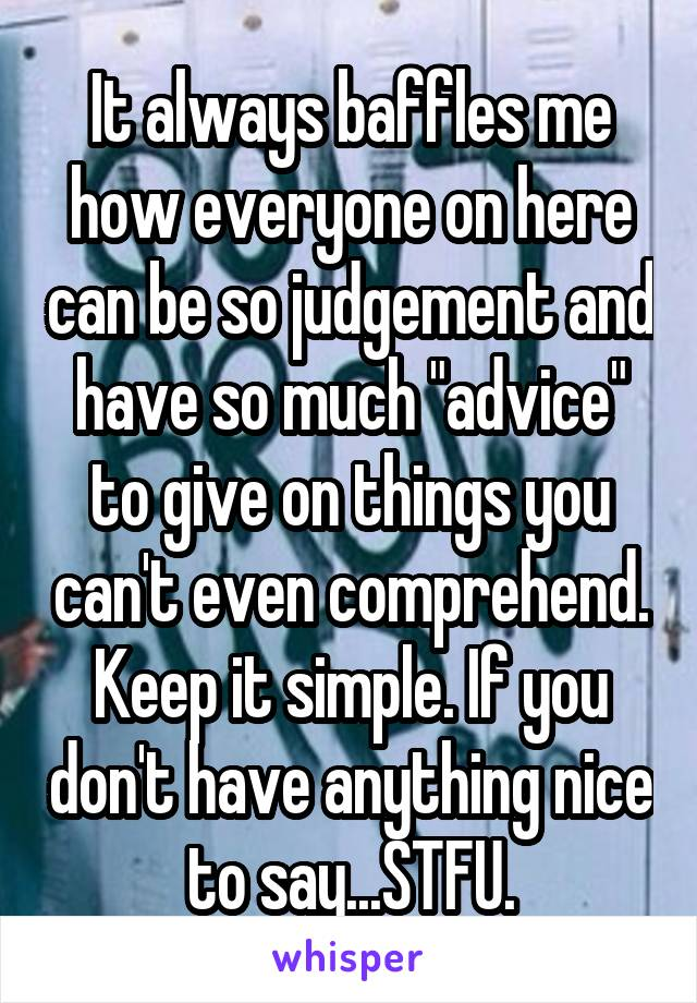 """It always baffles me how everyone on here can be so judgement and have so much """"advice"""" to give on things you can't even comprehend. Keep it simple. If you don't have anything nice to say...STFU."""