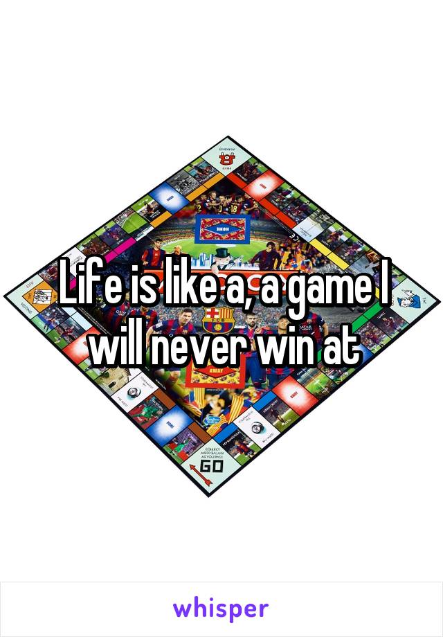 Life is like a, a game I will never win at
