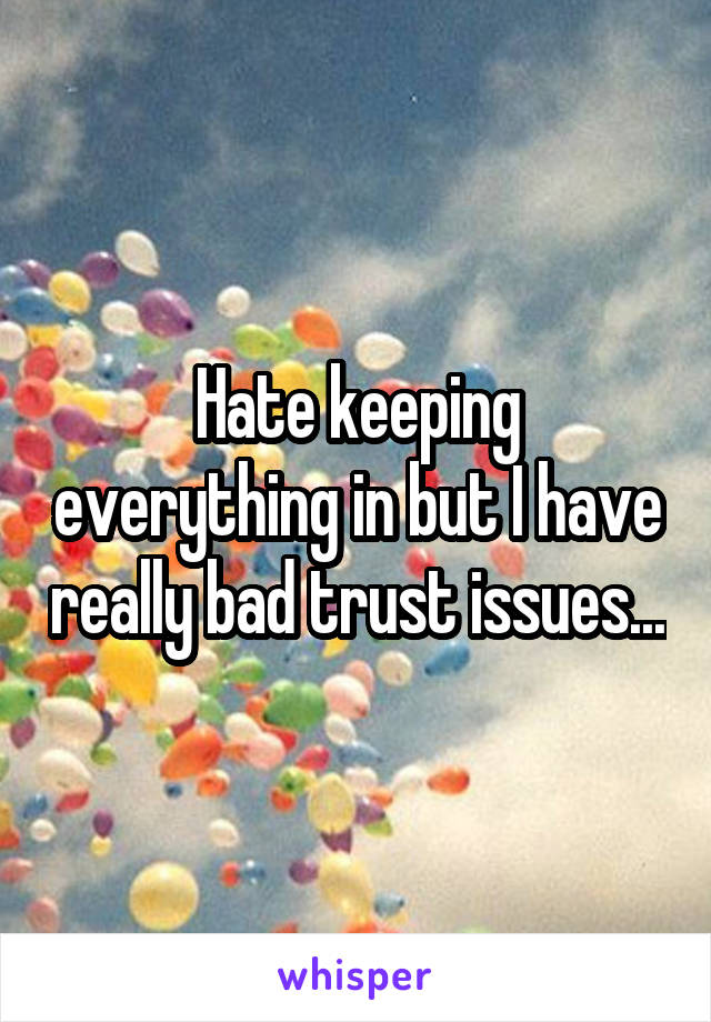 Hate keeping everything in but I have really bad trust issues...