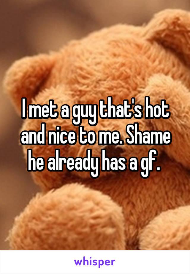 I met a guy that's hot and nice to me. Shame he already has a gf.
