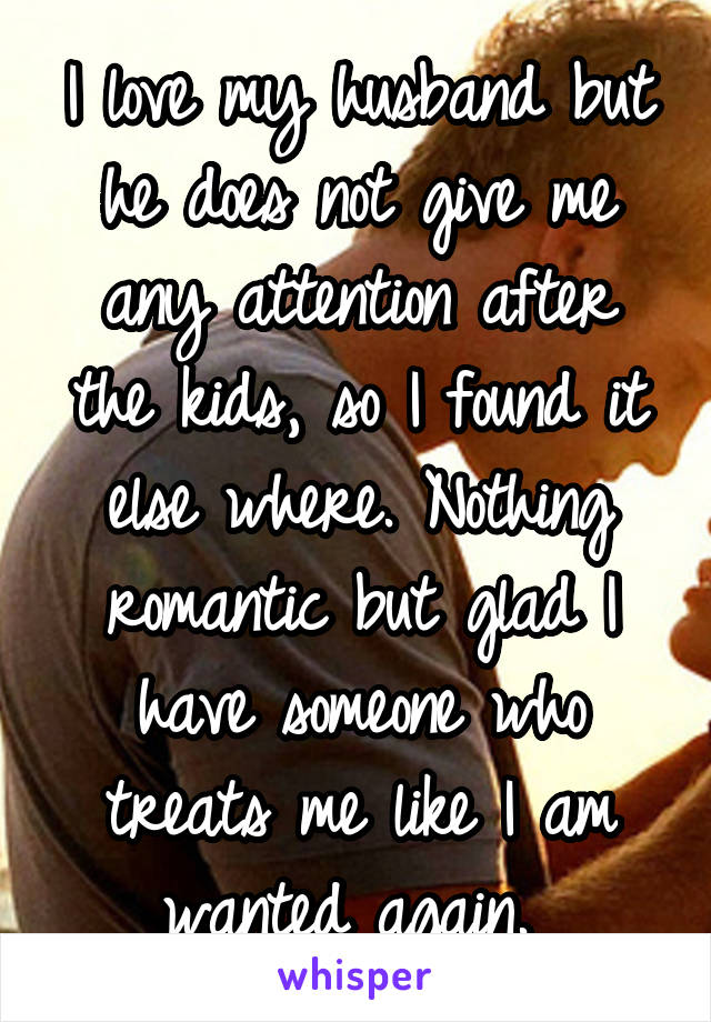 I love my husband but he does not give me any attention after the kids, so I found it else where. Nothing romantic but glad I have someone who treats me like I am wanted again.