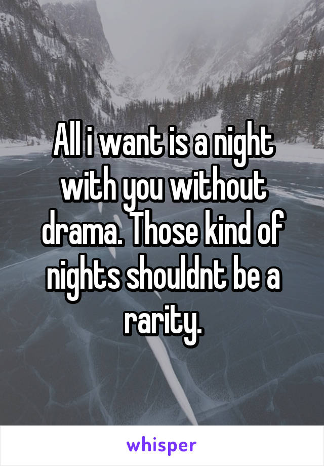 All i want is a night with you without drama. Those kind of nights shouldnt be a rarity.