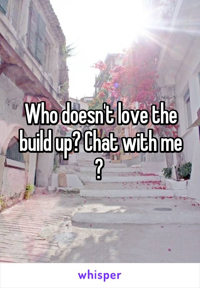 Who doesn't love the build up? Chat with me ?