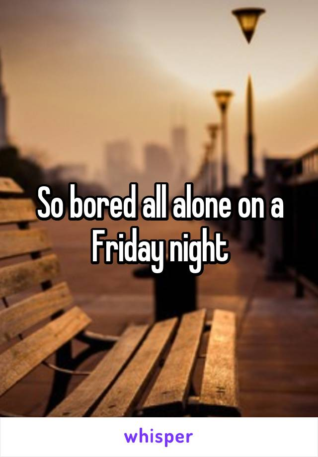 So bored all alone on a Friday night