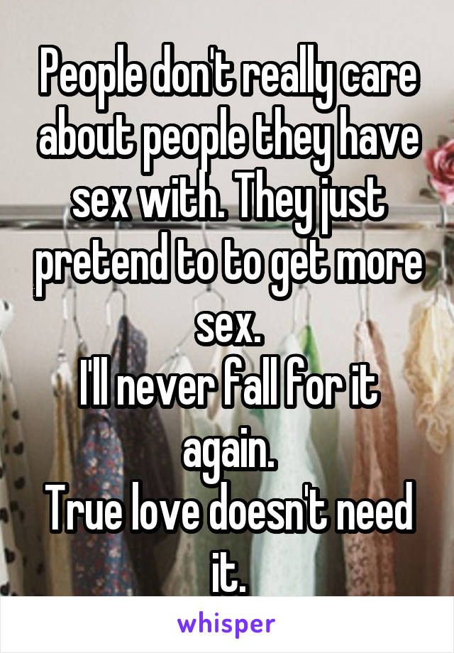 People don't really care about people they have sex with. They just pretend to to get more sex. I'll never fall for it again. True love doesn't need it.