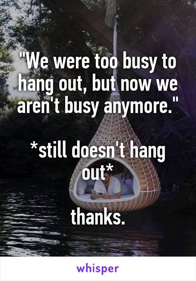 """We were too busy to hang out, but now we aren't busy anymore.""  *still doesn't hang out*  thanks."