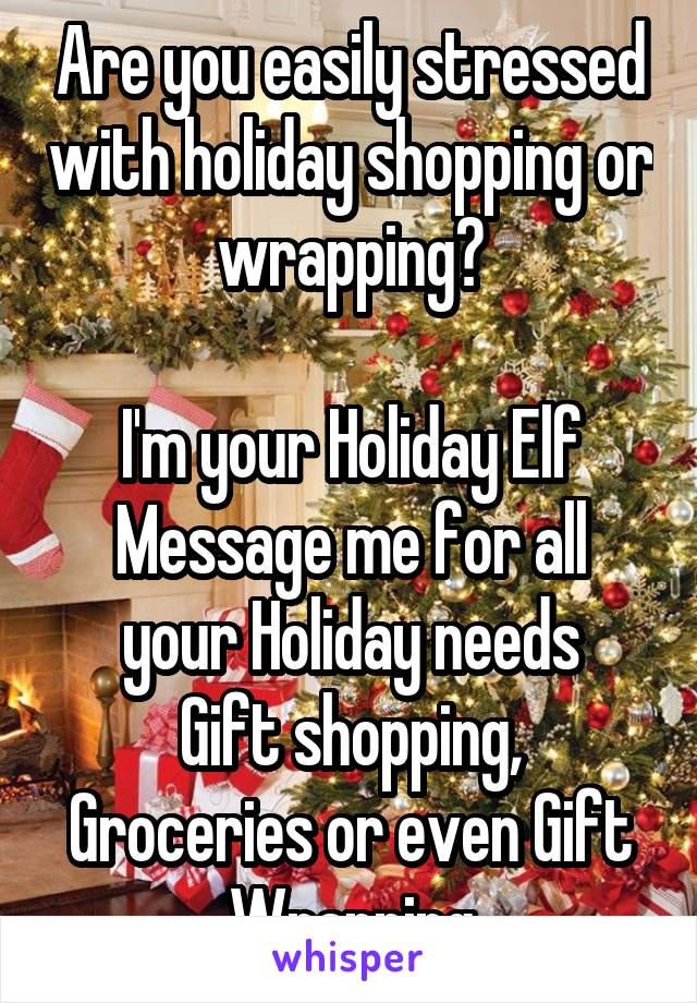 Are you easily stressed with holiday shopping or wrapping?  I'm your Holiday Elf Message me for all your Holiday needs Gift shopping, Groceries or even Gift Wrapping