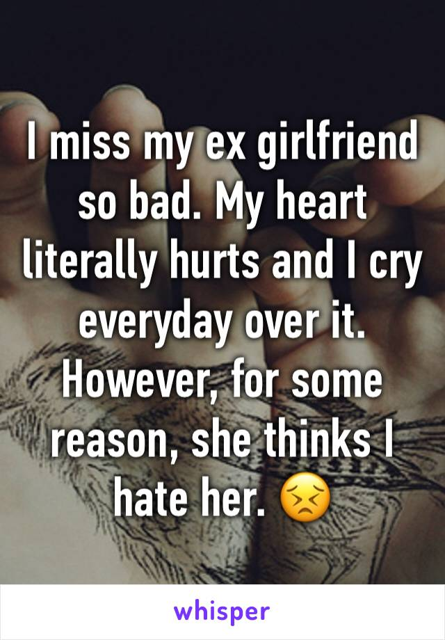 I miss my ex girlfriend so bad. My heart literally hurts and I cry everyday over it. However, for some reason, she thinks I hate her. 😣