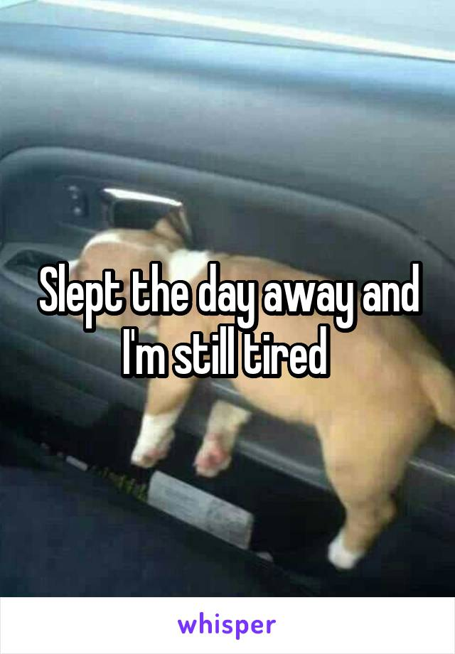 Slept the day away and I'm still tired