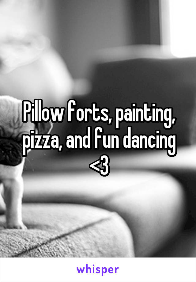Pillow forts, painting, pizza, and fun dancing <3