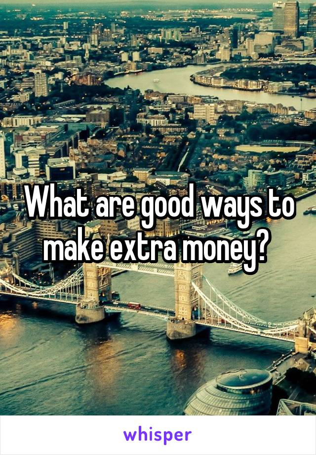 What are good ways to make extra money?