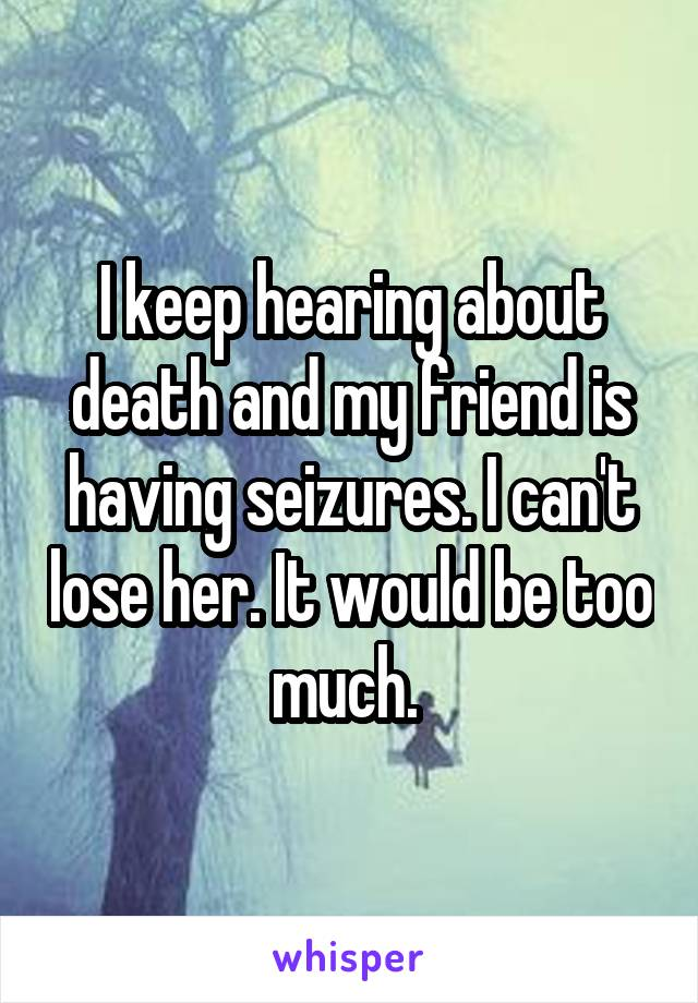I keep hearing about death and my friend is having seizures. I can't lose her. It would be too much.