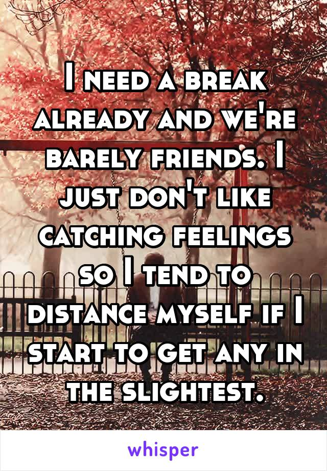 I need a break already and we're barely friends. I just don't like catching feelings so I tend to distance myself if I start to get any in the slightest.
