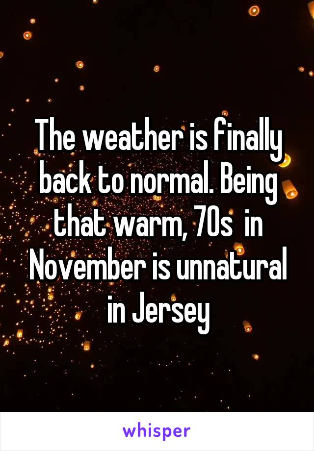 The weather is finally back to normal. Being that warm, 70s  in November is unnatural in Jersey