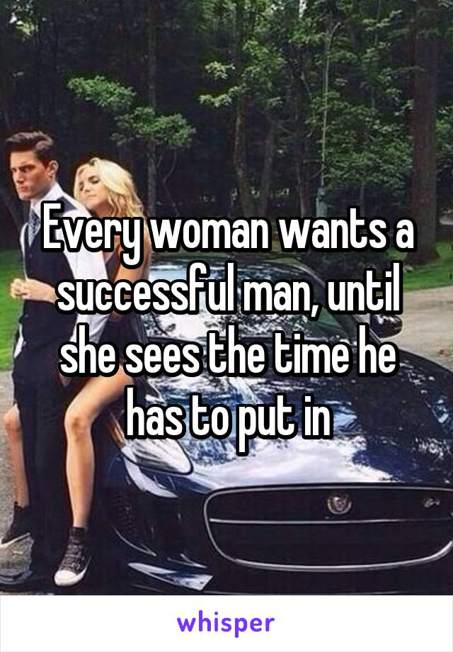 Every woman wants a successful man, until she sees the time he has to put in