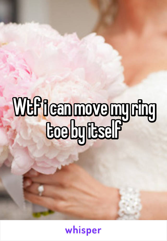 Wtf i can move my ring toe by itself